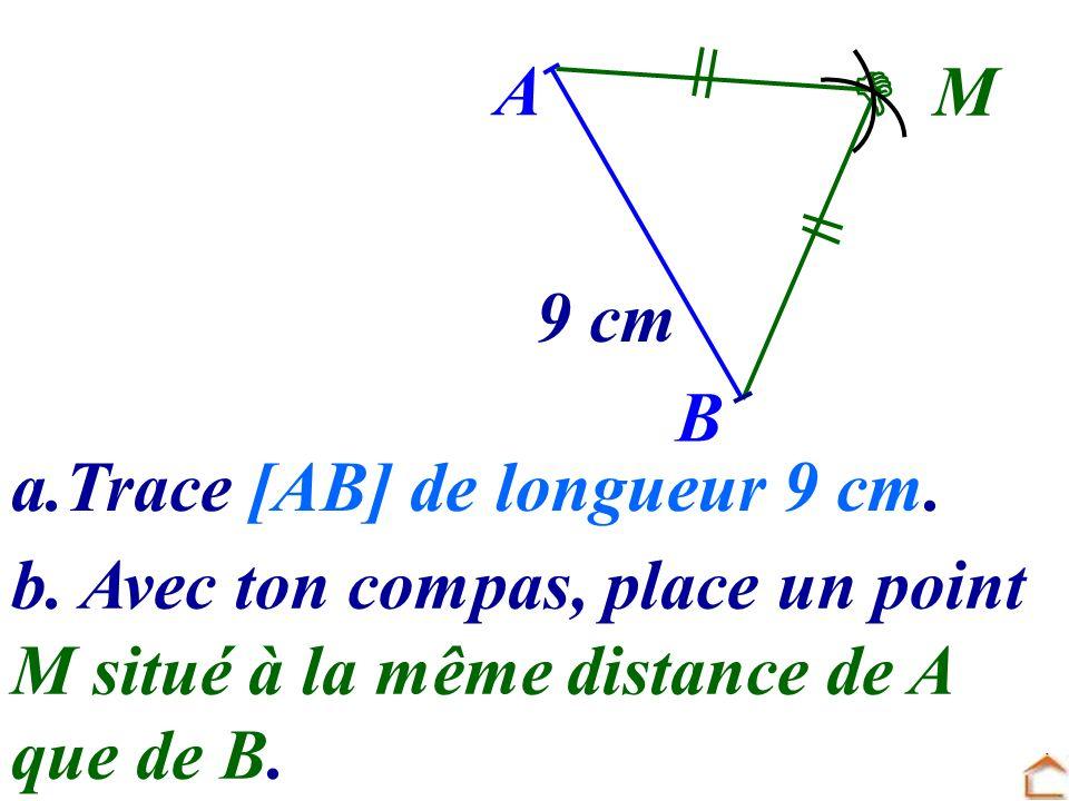 A  M. 9 cm. B. a.Trace [AB] de longueur 9 cm. b. Avec ton compas, place un point. M situé à la même distance de A.
